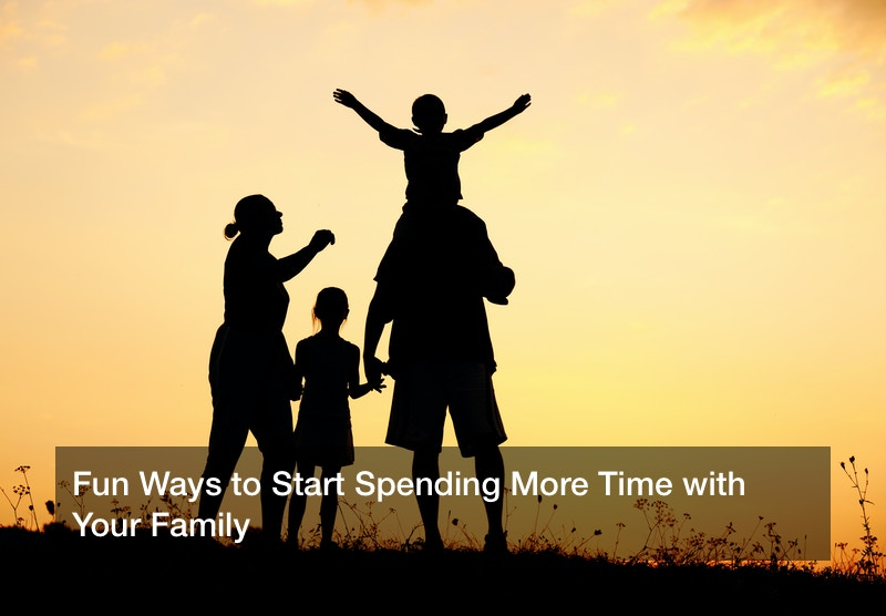 Fun Ways to Start Spending More Time with Your Family
